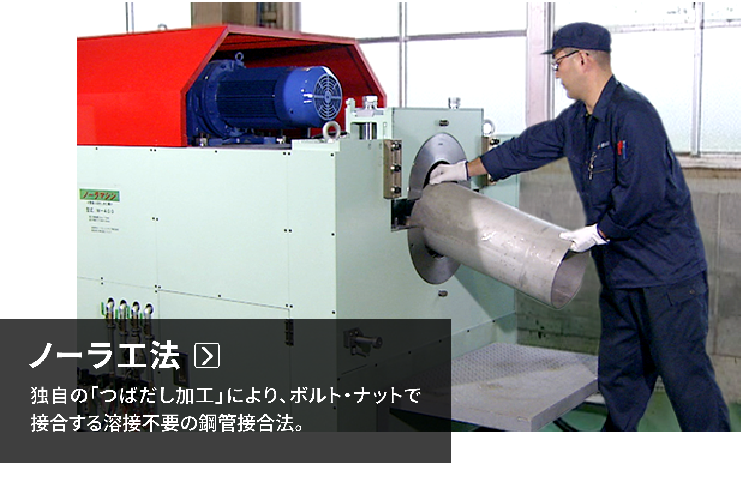ノーラ工法 独自の「つばだし加工」により、ボルト・ナットで接合する溶接不要の鋼管接合法。